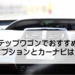 新型ステップワゴンでおすすめのオプションとカーナビまとめ!