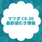 MAZDA CX-30の値引きレポート!限界まで安くするコツを徹底解説