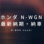 N-WGNの納期・納車は遅い?最新情報のまとめ