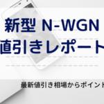 N-WGNの最新値引き相場レポート!NWGN・カスタムを安く買うコツは?
